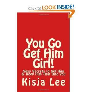 You Go Get Him Girl!: Sexy Secrets To Get Him & Keep Him