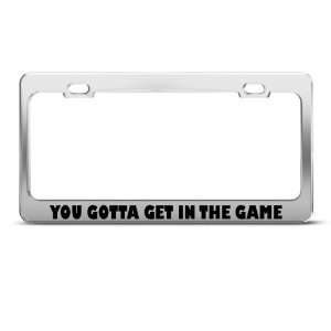 You Gotta Get In The Game Humor Funny Metal license plate