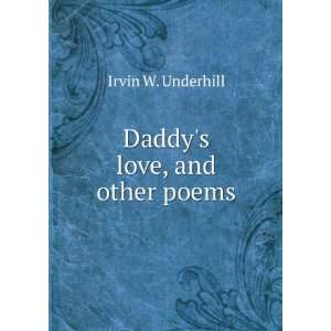 Daddys love, and other poems: Irvin W. Underhill:  Books