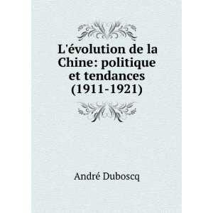 de la Chine. Politique et tendances (1911 1921): André Duboscq: Books