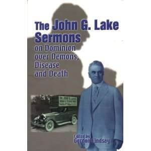 Lake Sermons on Dominion Over Demons, Disease and Death: John G. Lake