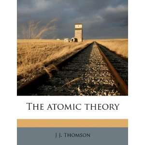 The atomic theory (9781177675833): J J. Thomson: Books